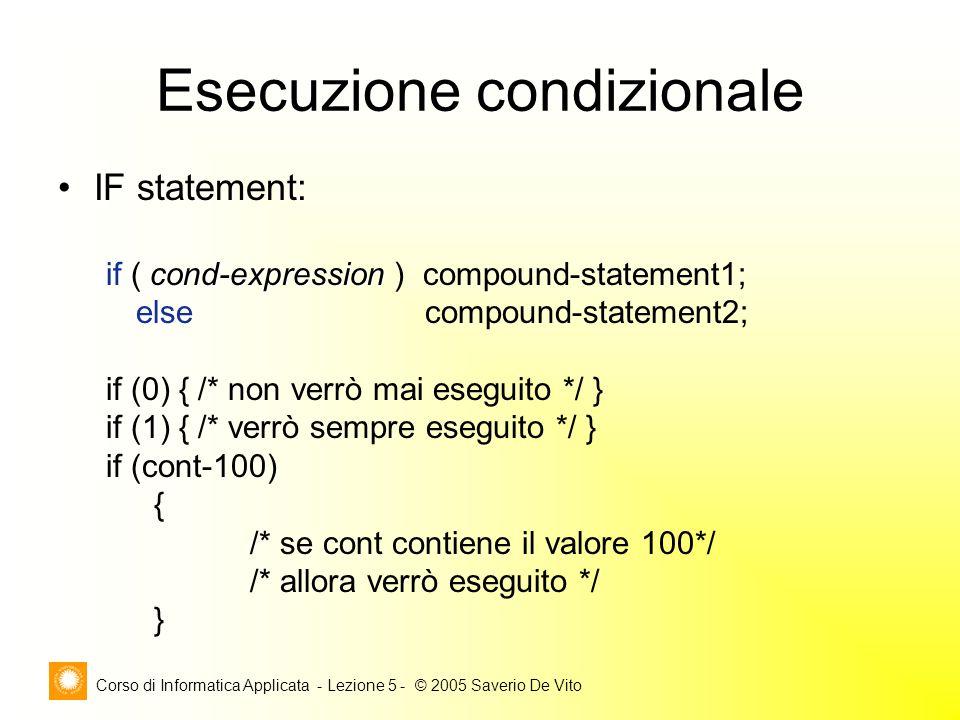 Corso di Informatica Applicata - Lezione 5 - © 2005 Saverio De Vito Esecuzione condizionale IF statement: cond-expression if ( cond-expression ) compound-statement1; else compound-statement2; if (0) { /* non verrò mai eseguito */ } if (1) { /* verrò sempre eseguito */ } if (cont-100) { /* se cont contiene il valore 100*/ /* allora verrò eseguito */ }