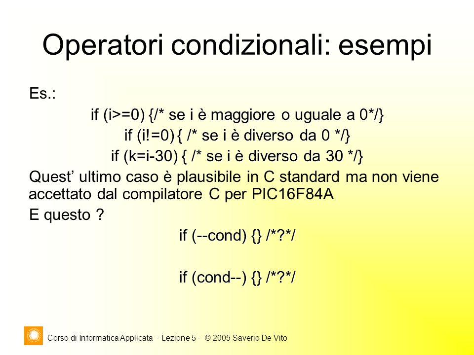 Corso di Informatica Applicata - Lezione 5 - © 2005 Saverio De Vito Operatori condizionali: esempi Es.: if (i>=0) {/* se i è maggiore o uguale a 0*/} if (i!=0) { /* se i è diverso da 0 */} if (k=i-30) { /* se i è diverso da 30 */} Quest' ultimo caso è plausibile in C standard ma non viene accettato dal compilatore C per PIC16F84A E questo .