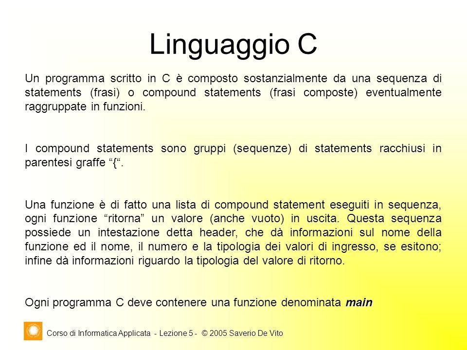 Corso di Informatica Applicata - Lezione 5 - © 2005 Saverio De Vito Linguaggio C Un programma scritto in C è composto sostanzialmente da una sequenza di statements (frasi) o compound statements (frasi composte) eventualmente raggruppate in funzioni.