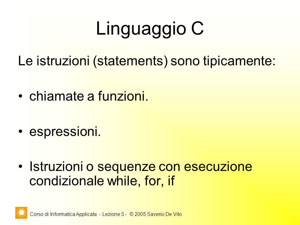 Corso di Informatica Applicata - Lezione 5 - © 2005 Saverio De Vito Linguaggio C Le istruzioni (statements) sono tipicamente: chiamate a funzioni.