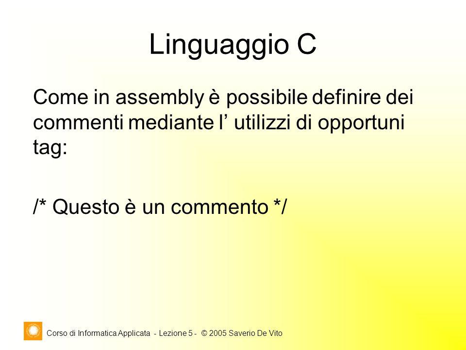 Corso di Informatica Applicata - Lezione 5 - © 2005 Saverio De Vito Linguaggio C Come in assembly è possibile definire dei commenti mediante l' utilizzi di opportuni tag: /* Questo è un commento */