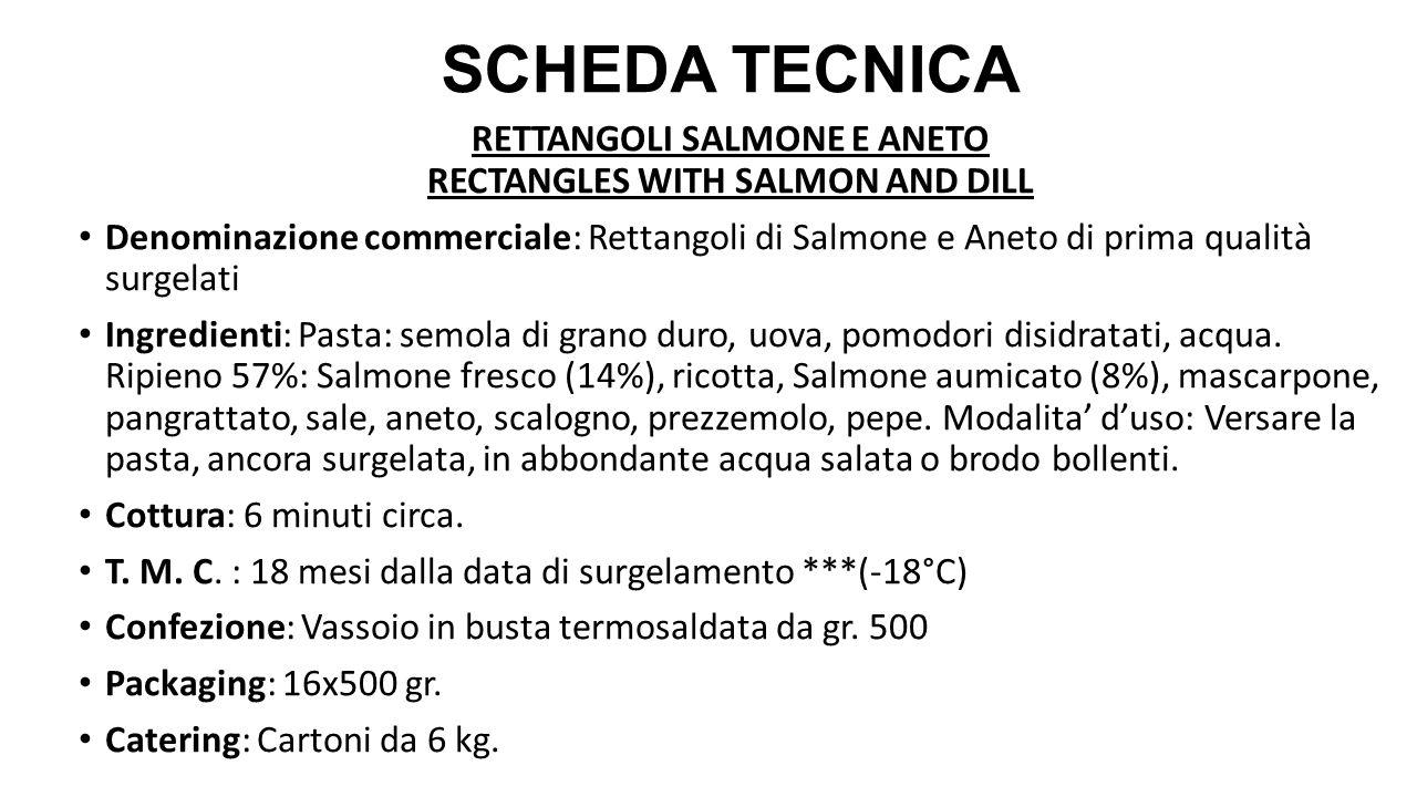 RETTANGOLI SALMONE E ANETO RECTANGLES WITH SALMON AND DILL Denominazione commerciale: Rettangoli di Salmone e Aneto di prima qualità surgelati Ingredienti: Pasta: semola di grano duro, uova, pomodori disidratati, acqua.