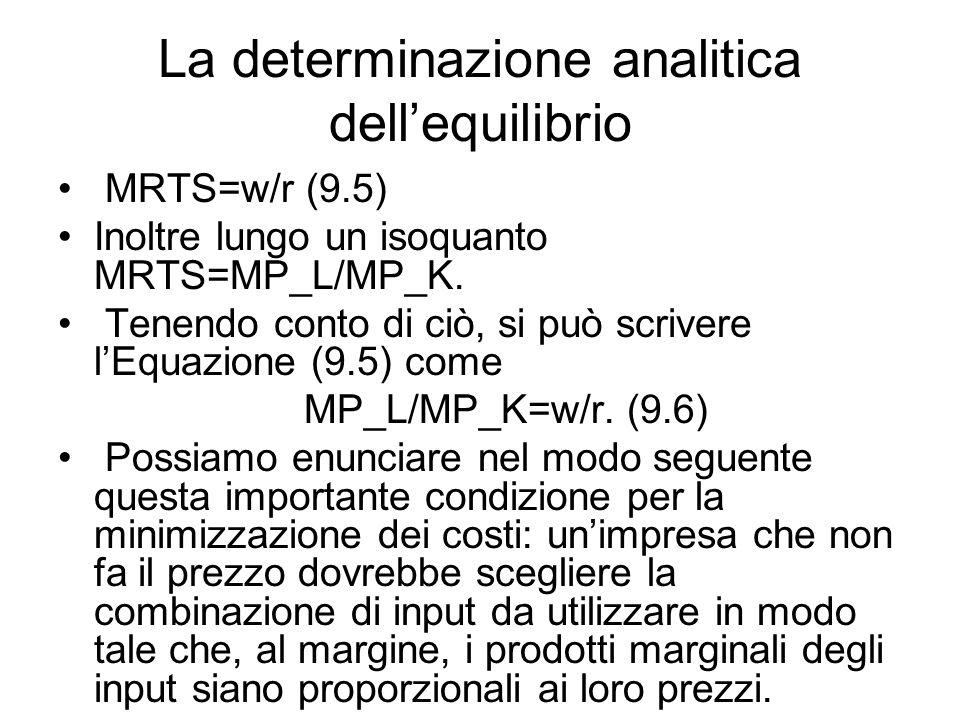 La determinazione analitica dell'equilibrio MRTS=w/r (9.5) Inoltre lungo un isoquanto MRTS=MP_L/MP_K.