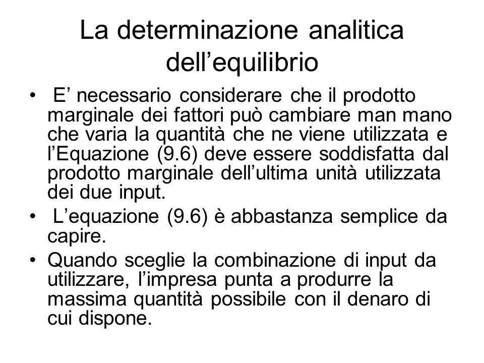 La determinazione analitica dell'equilibrio E' necessario considerare che il prodotto marginale dei fattori può cambiare man mano che varia la quantità che ne viene utilizzata e l'Equazione (9.6) deve essere soddisfatta dal prodotto marginale dell'ultima unità utilizzata dei due input.