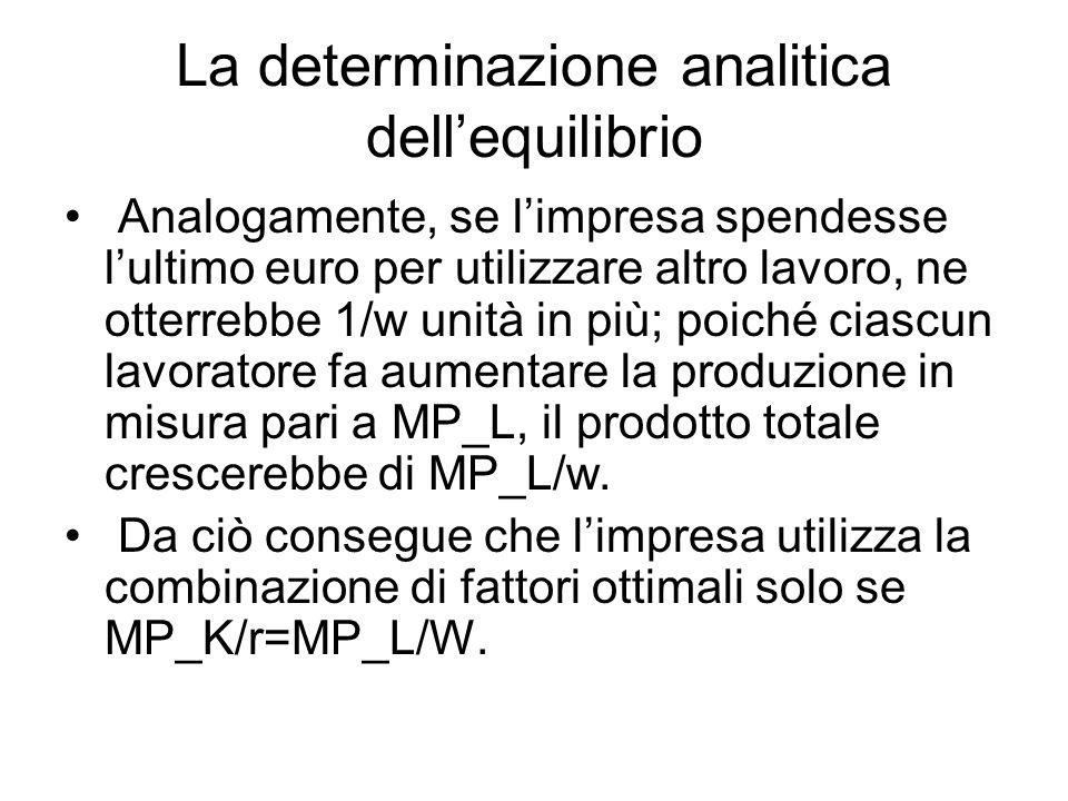 La determinazione analitica dell'equilibrio Analogamente, se l'impresa spendesse l'ultimo euro per utilizzare altro lavoro, ne otterrebbe 1/w unità in più; poiché ciascun lavoratore fa aumentare la produzione in misura pari a MP_L, il prodotto totale crescerebbe di MP_L/w.