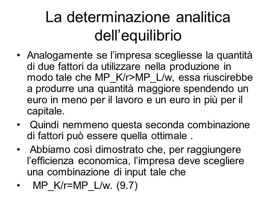 La determinazione analitica dell'equilibrio Analogamente se l'impresa scegliesse la quantità di due fattori da utilizzare nella produzione in modo tale che MP_K/r>MP_L/w, essa riuscirebbe a produrre una quantità maggiore spendendo un euro in meno per il lavoro e un euro in più per il capitale.