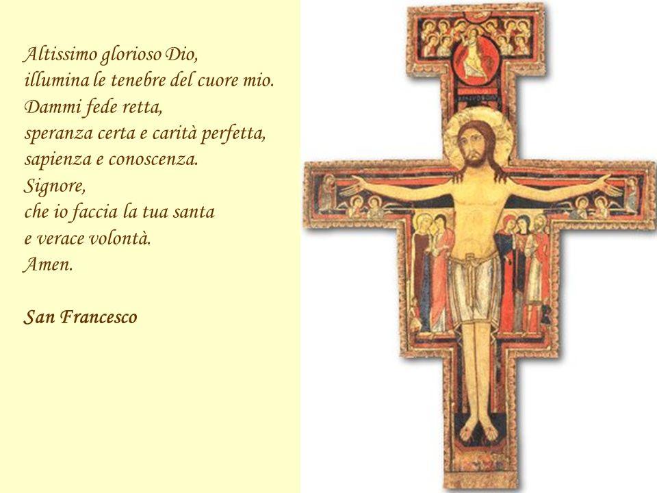 Altissimo glorioso Dio, illumina le tenebre del cuore mio. Dammi fede retta, speranza certa e carità perfetta, sapienza e conoscenza. Signore, che io