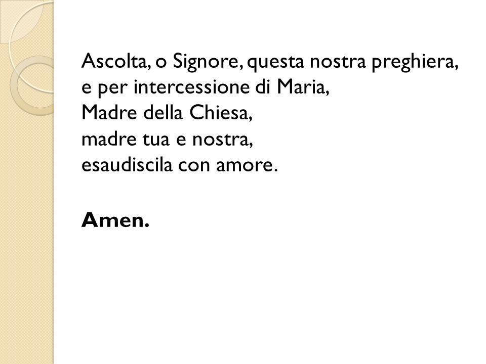 Ascolta, o Signore, questa nostra preghiera, e per intercessione di Maria, Madre della Chiesa, madre tua e nostra, esaudiscila con amore.