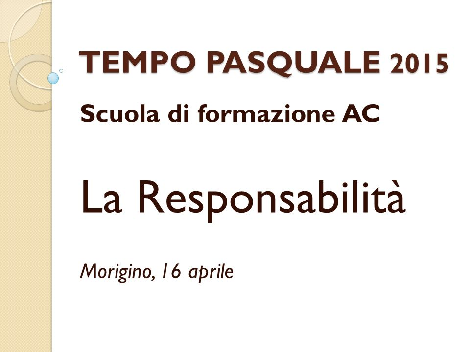 TEMPO PASQUALE 2015 Scuola di formazione AC La Responsabilità Morigino, 16 aprile