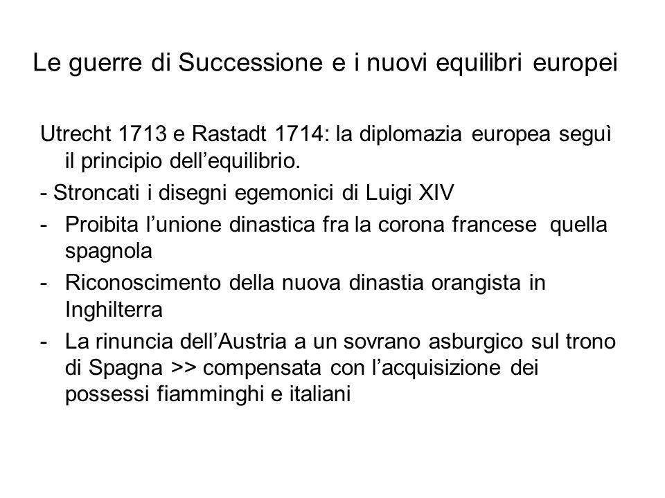Le guerre di Successione e i nuovi equilibri europei Utrecht 1713 e Rastadt 1714: la diplomazia europea seguì il principio dell'equilibrio.