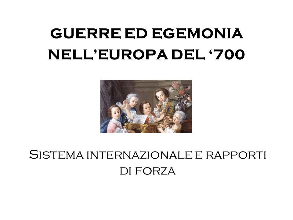 GUERRE ED EGEMONIA NELL'EUROPA DEL '700 Sistema internazionale e rapporti di forza
