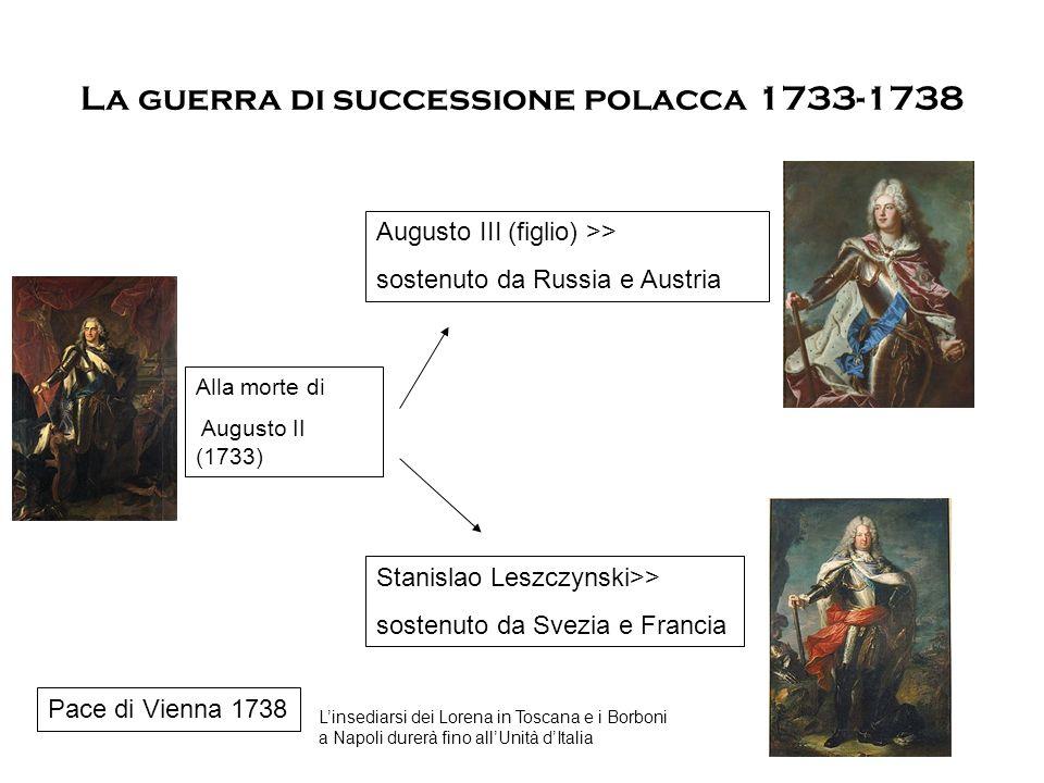La guerra di successione polacca 1733-1738 Alla morte di Augusto II (1733) Augusto III (figlio) >> sostenuto da Russia e Austria Stanislao Leszczynski>> sostenuto da Svezia e Francia Pace di Vienna 1738 L'insediarsi dei Lorena in Toscana e i Borboni a Napoli durerà fino all'Unità d'Italia
