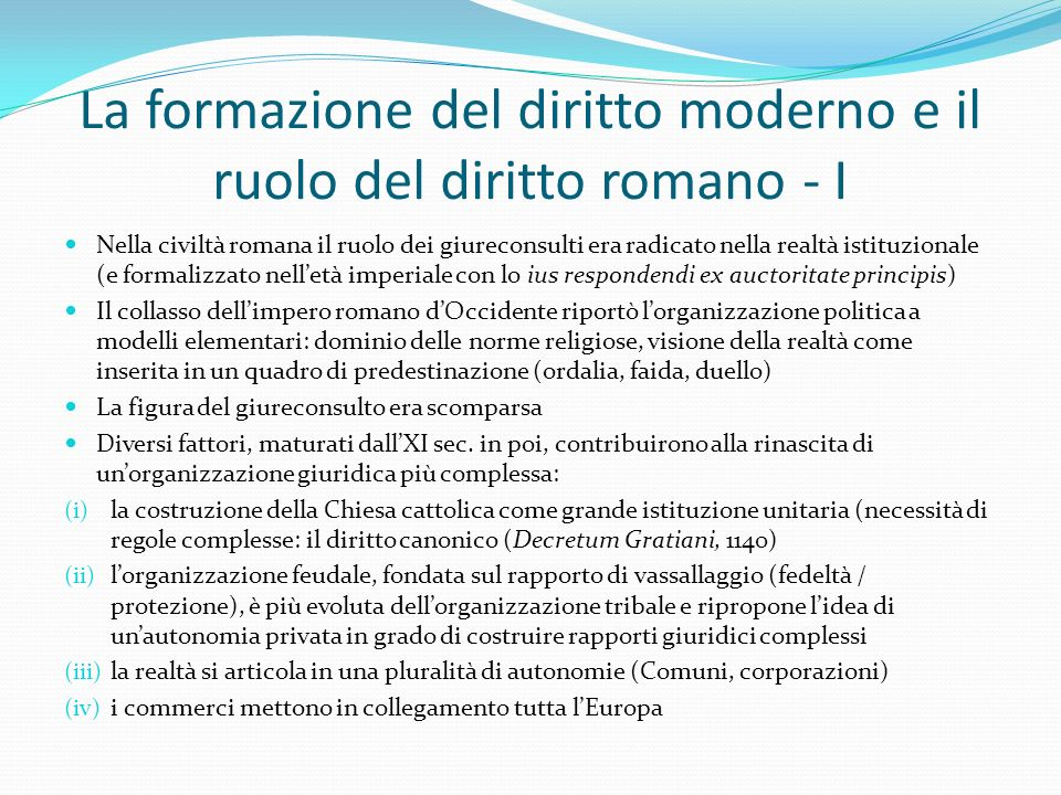 La formazione del diritto moderno e il ruolo del diritto romano - I Nella civiltà romana il ruolo dei giureconsulti era radicato nella realtà istituzi