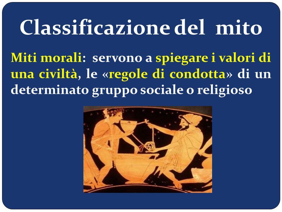 Classificazione del mito Miti morali: servono a spiegare i valori di una civiltà, le «regole di condotta» di un determinato gruppo sociale o religioso