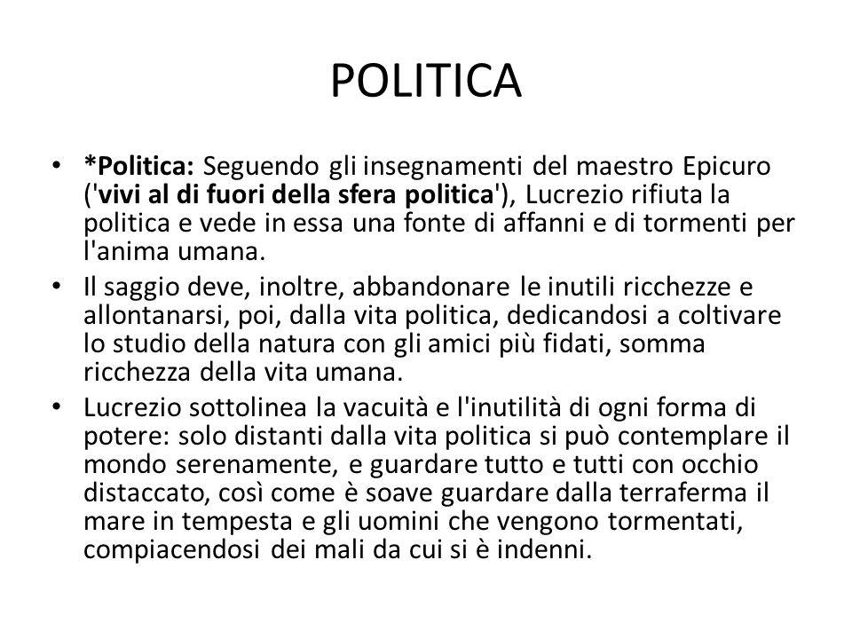 POLITICA *Politica: Seguendo gli insegnamenti del maestro Epicuro ('vivi al di fuori della sfera politica'), Lucrezio rifiuta la politica e vede in es