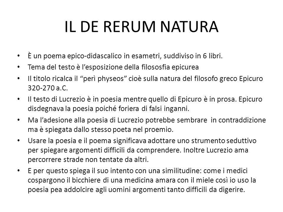 IL DE RERUM NATURA È un poema epico-didascalico in esametri, suddiviso in 6 libri. Tema del testo è l'esposizione della filososfia epicurea Il titolo
