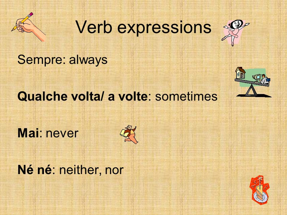 Verb expressions Sempre: always Qualche volta/ a volte: sometimes Mai: never Né né: neither, nor