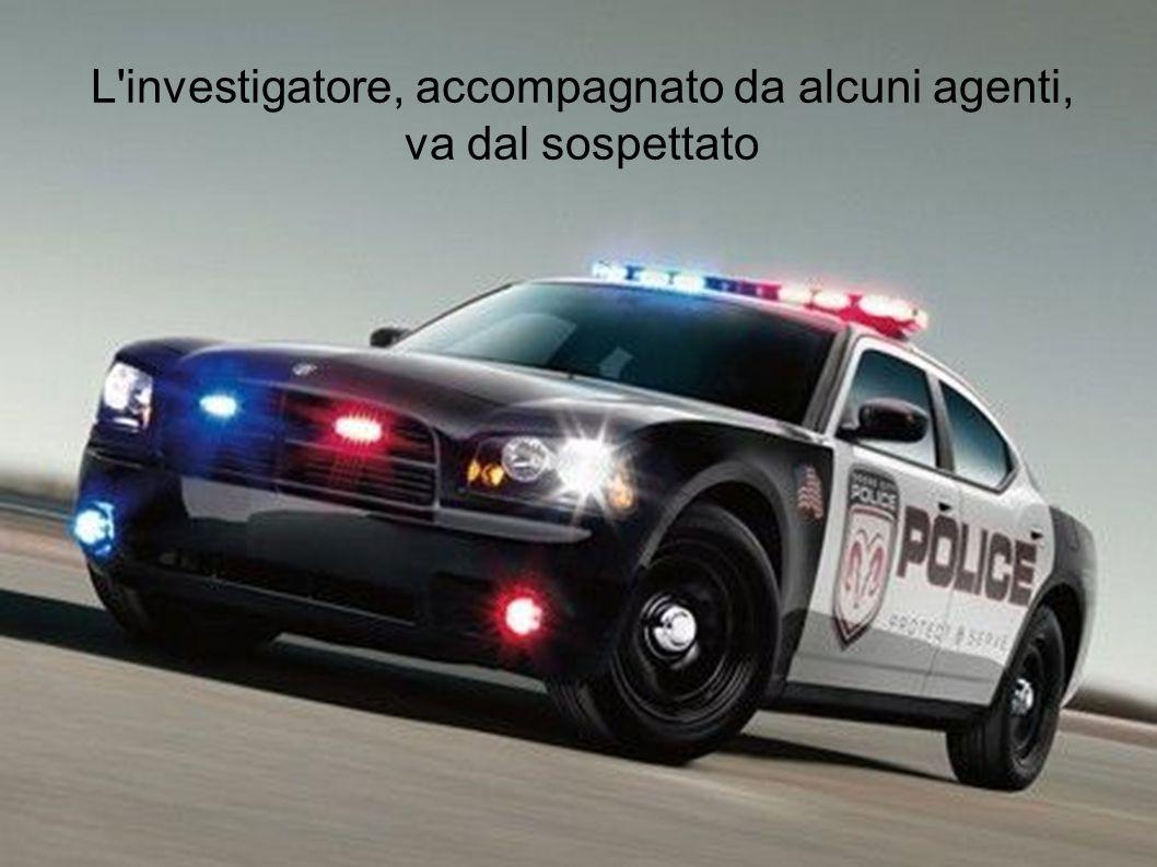 L investigatore, accompagnato da alcuni agenti, va dal sospettato