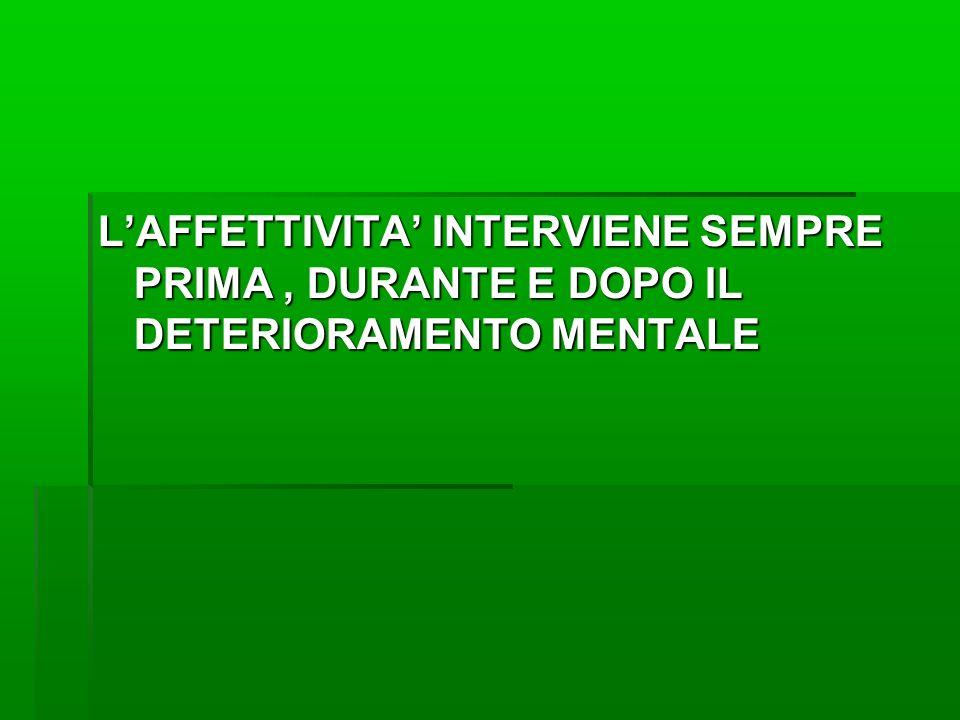 L'AFFETTIVITA' INTERVIENE SEMPRE PRIMA, DURANTE E DOPO IL DETERIORAMENTO MENTALE