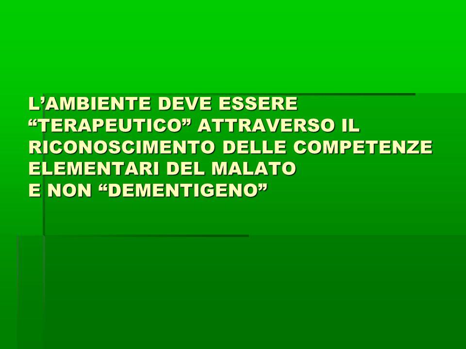 L'AMBIENTE DEVE ESSERE TERAPEUTICO ATTRAVERSO IL RICONOSCIMENTO DELLE COMPETENZE ELEMENTARI DEL MALATO E NON DEMENTIGENO