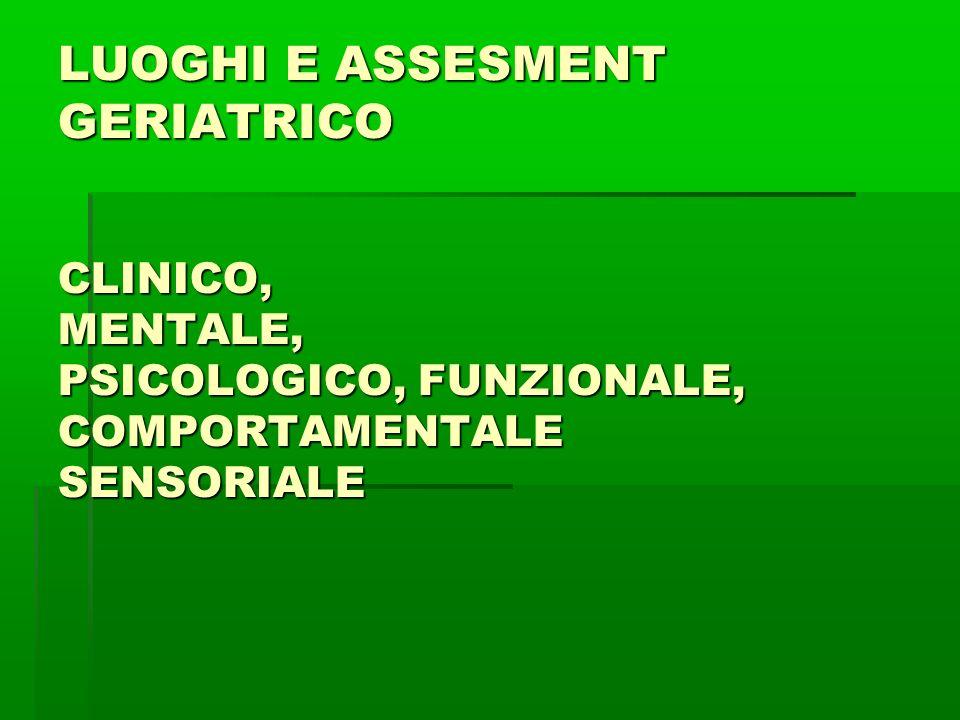 LUOGHI E ASSESMENT GERIATRICO CLINICO, MENTALE, PSICOLOGICO, FUNZIONALE, COMPORTAMENTALE SENSORIALE