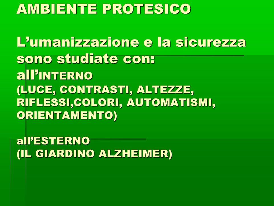AMBIENTE PROTESICO L'umanizzazione e la sicurezza sono studiate con: all' INTERNO (LUCE, CONTRASTI, ALTEZZE, RIFLESSI,COLORI, AUTOMATISMI, ORIENTAMENTO) all'ESTERNO (IL GIARDINO ALZHEIMER)