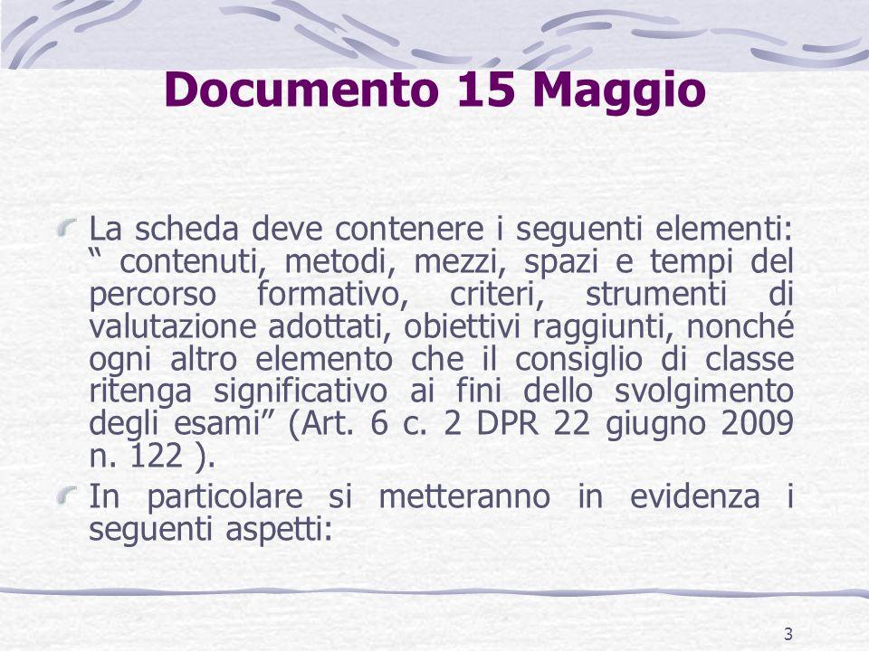Documento 15 Maggio La scheda deve contenere i seguenti elementi: contenuti, metodi, mezzi, spazi e tempi del percorso formativo, criteri, strumenti di valutazione adottati, obiettivi raggiunti, nonché ogni altro elemento che il consiglio di classe ritenga significativo ai fini dello svolgimento degli esami (Art.