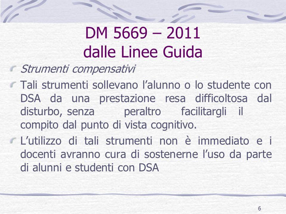 DM 5669 – 2011 dalle Linee Guida Strumenti compensativi Tali strumenti sollevano l'alunno o lo studente con DSA da una prestazione resa difficoltosa dal disturbo, senza peraltrofacilitargliil compito dal punto di vista cognitivo.