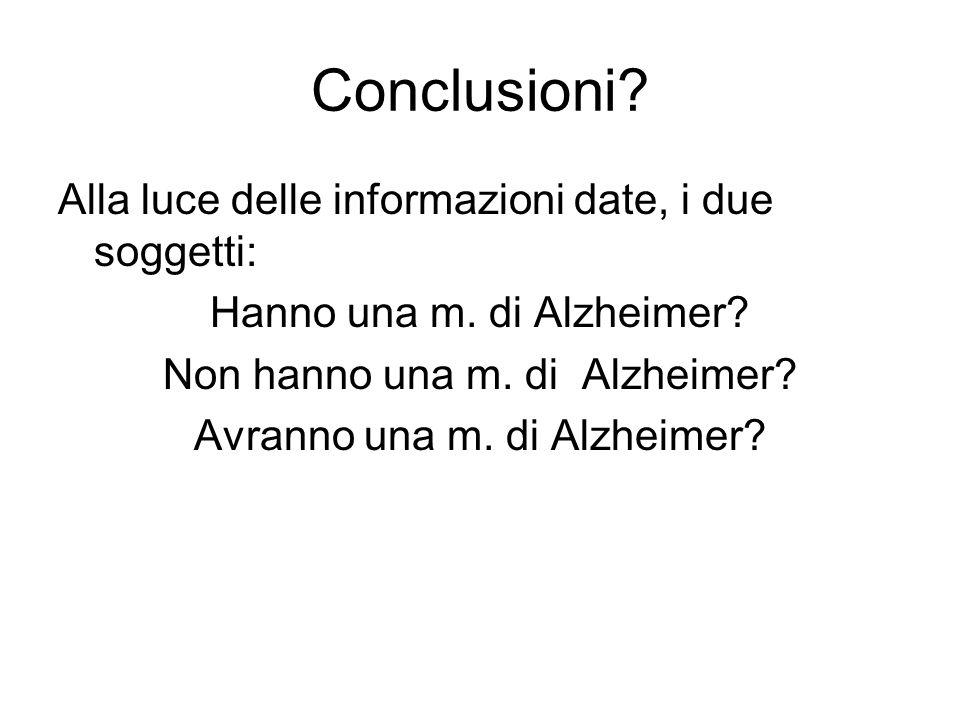 Conclusioni? Alla luce delle informazioni date, i due soggetti: Hanno una m. di Alzheimer? Non hanno una m. di Alzheimer? Avranno una m. di Alzheimer?