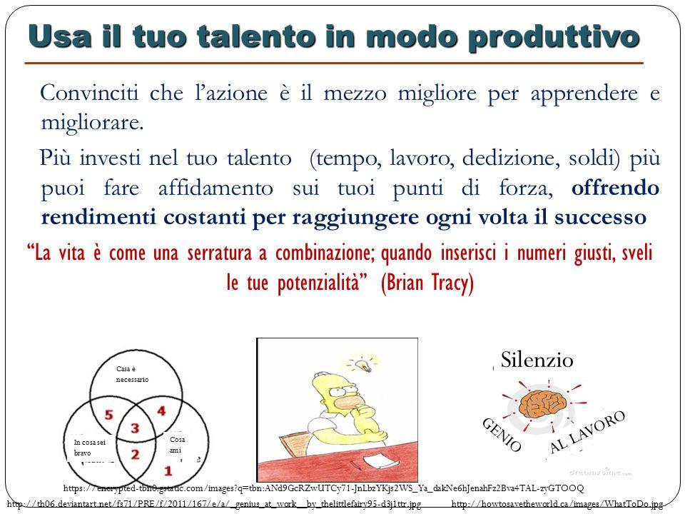 Usa il tuo talento in modo produttivo Usa il tuo talento in modo produttivo Convinciti che l'azione è il mezzo migliore per apprendere e migliorare.