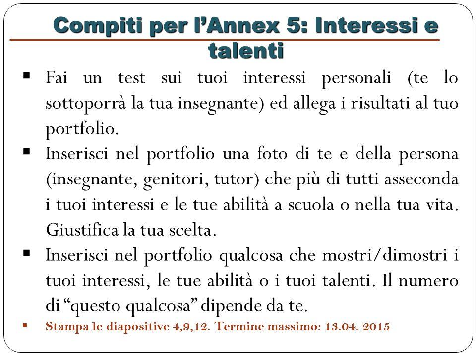 Compiti per l'Annex 5: Interessi e talenti  Fai un test sui tuoi interessi personali (te lo sottoporrà la tua insegnante) ed allega i risultati al tuo portfolio.