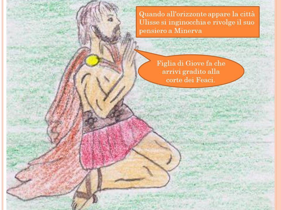Quando all orizzonte appare la città Ulisse si inginocchia e rivolge il suo pensiero a Minerva Figlia di Giove fa che arrivi gradito alla corte dei Feaci.