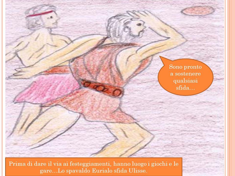Prima di dare il via ai festeggiamenti, hanno luogo i giochi e le gare…Lo spavaldo Eurialo sfida Ulisse.