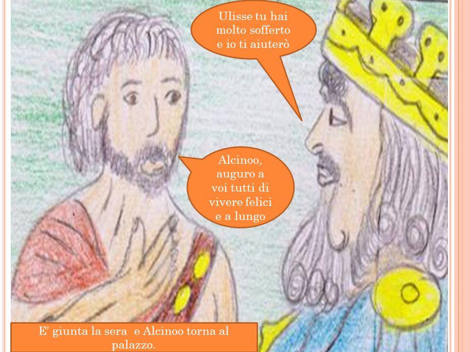Ulisse tu hai molto sofferto e io ti aiuterò Alcinoo, auguro a voi tutti di vivere felici e a lungo E' giunta la sera e Alcinoo torna al palazzo.