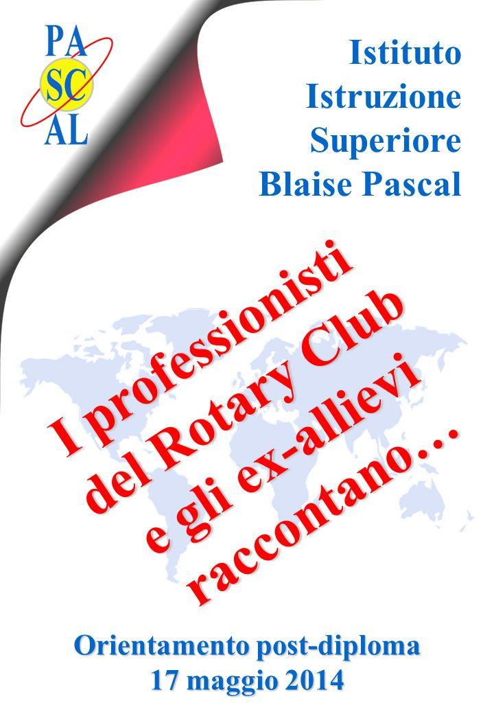 Istituto Istruzione Superiore Blaise Pascal I professionisti del Rotary Club e gli ex-allievi raccontano… raccontano… Orientamento post-diploma 17 mag