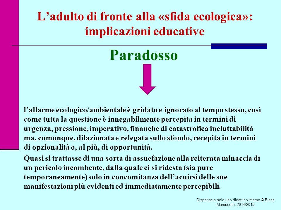 L'adulto di fronte alla «sfida ecologica»: implicazioni educative Paradosso l'allarme ecologico/ambientale è gridato e ignorato al tempo stesso, così come tutta la questione è innegabilmente percepita in termini di urgenza, pressione, imperativo, finanche di catastrofica ineluttabilità ma, comunque, dilazionata e relegata sullo sfondo, recepita in termini di opzionalità o, al più, di opportunità.