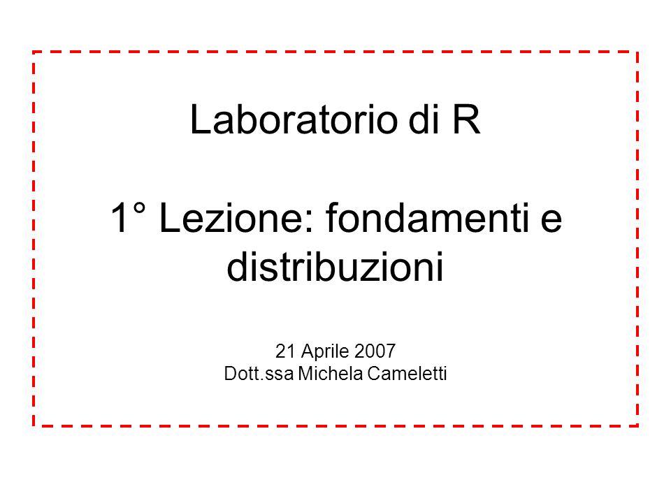 Laboratorio di R 1° Lezione: fondamenti e distribuzioni 21 Aprile 2007 Dott.ssa Michela Cameletti