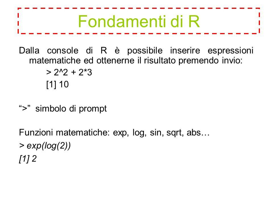 Fondamenti di R Dalla console di R è possibile inserire espressioni matematiche ed ottenerne il risultato premendo invio: > 2^2 + 2*3 [1] 10 > simbolo di prompt Funzioni matematiche: exp, log, sin, sqrt, abs… > exp(log(2)) [1] 2