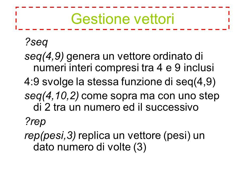 seq seq(4,9) genera un vettore ordinato di numeri interi compresi tra 4 e 9 inclusi 4:9 svolge la stessa funzione di seq(4,9) seq(4,10,2) come sopra ma con uno step di 2 tra un numero ed il successivo rep rep(pesi,3) replica un vettore (pesi) un dato numero di volte (3) Gestione vettori