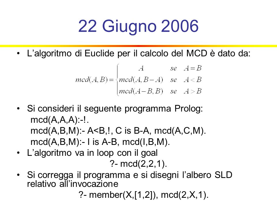 22 Giugno 2006 L'algoritmo di Euclide per il calcolo del MCD è dato da: Si consideri il seguente programma Prolog: mcd(A,A,A):-!.