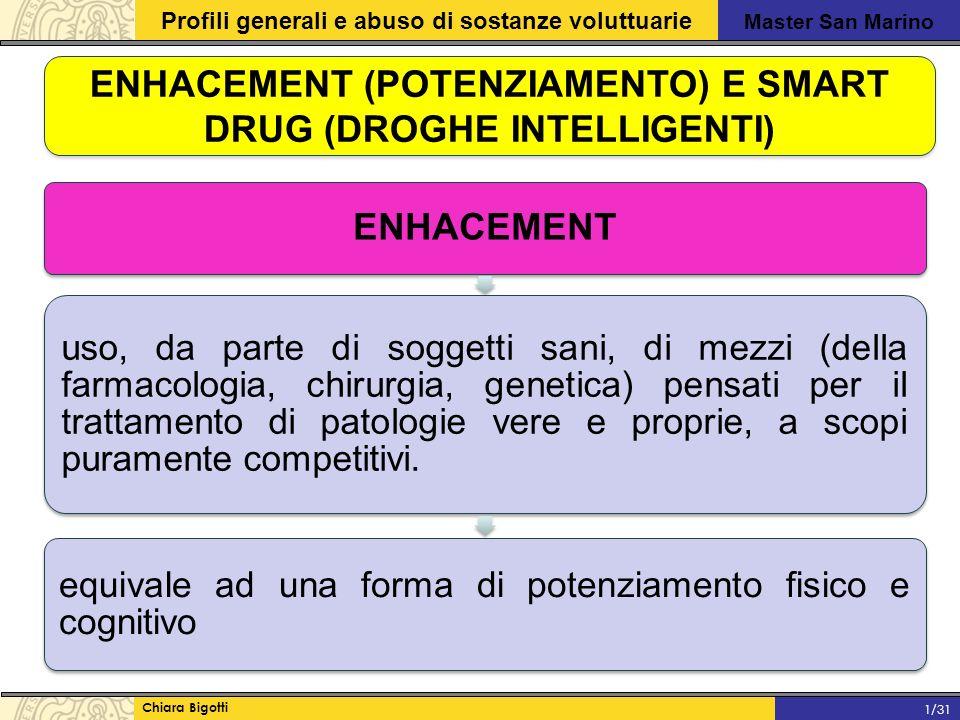 Master San Marino Profili generali e abuso di sostanze voluttuarie Chiara Bigotti 1/31 ENHACEMENT (POTENZIAMENTO) E SMART DRUG (DROGHE INTELLIGENTI) ENHACEMENT uso, da parte di soggetti sani, di mezzi (della farmacologia, chirurgia, genetica) pensati per il trattamento di patologie vere e proprie, a scopi puramente competitivi.