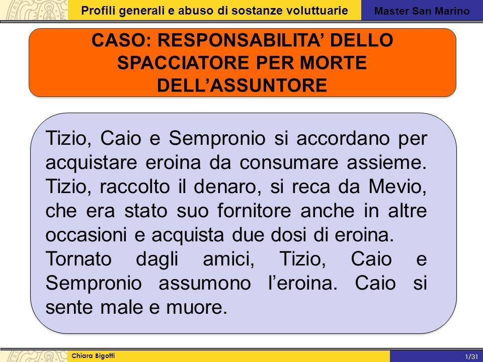 Master San Marino Profili generali e abuso di sostanze voluttuarie Chiara Bigotti 1/31 CASO: RESPONSABILITA' DELLO SPACCIATORE PER MORTE DELL'ASSUNTORE Tizio, Caio e Sempronio si accordano per acquistare eroina da consumare assieme.