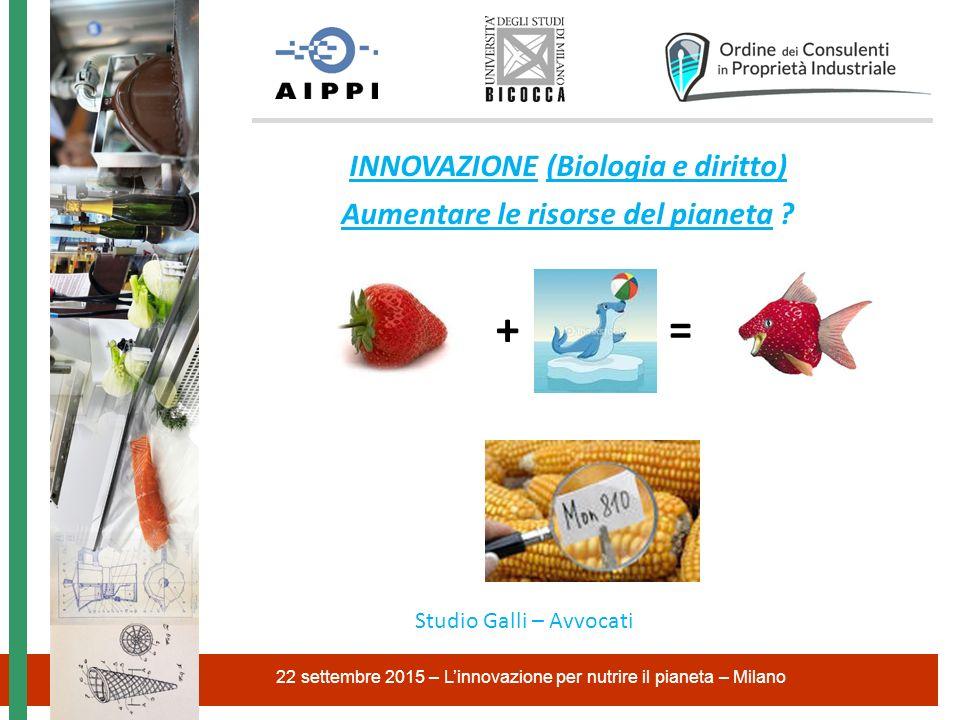 INNOVAZIONE (Biologia e diritto) Aumentare le risorse del pianeta ? 22 settembre 2015 – L'innovazione per nutrire il pianeta – Milano Studio Galli – A