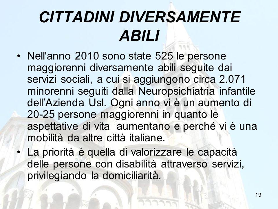 19 CITTADINI DIVERSAMENTE ABILI Nell'anno 2010 sono state 525 le persone maggiorenni diversamente abili seguite dai servizi sociali, a cui si aggiungo