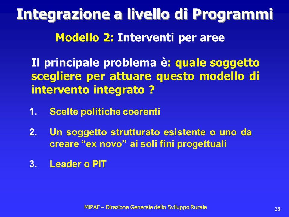 MiPAF – Direzione Generale dello Sviluppo Rurale 28 Integrazione a livello di Programmi Modello 2: Interventi per aree Il principale problema è: quale soggetto scegliere per attuare questo modello di intervento integrato .