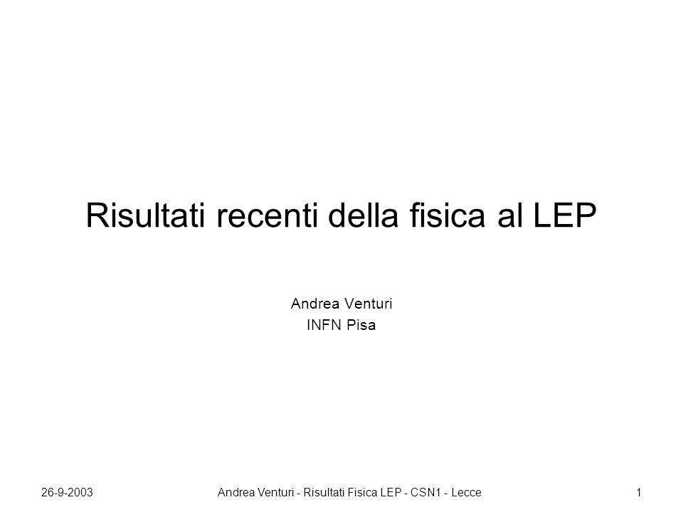 26-9-2003Andrea Venturi - Risultati Fisica LEP - CSN1 - Lecce1 Risultati recenti della fisica al LEP Andrea Venturi INFN Pisa