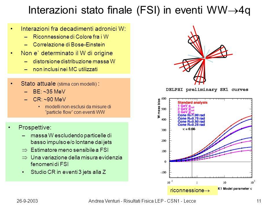 26-9-2003Andrea Venturi - Risultati Fisica LEP - CSN1 - Lecce11 Interazioni stato finale (FSI) in eventi WW  4q Interazioni fra decadimenti adronici W: –Riconnessione di Colore fra i W –Correlazione di Bose-Einstein Non e` determinato il W di origine –distorsione distribuzione massa W –non inclusi nei MC utilizzati Stato attuale (stima con modelli) : –BE: ~35 MeV –CR: ~90 MeV modelli non esclusi da misure di particle flow con eventi WW Prospettive: –massa W escludendo particelle di basso impulso e/o lontane dai jets  Estimatore meno sensibile a FSI  Una variazione della misura evidenzia fenomeni di FSI Studio CR in eventi 3 jets alla Z riconnessione 