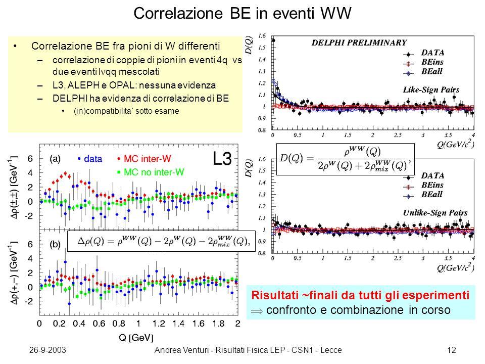 26-9-2003Andrea Venturi - Risultati Fisica LEP - CSN1 - Lecce12 Correlazione BE in eventi WW Correlazione BE fra pioni di W differenti –correlazione di coppie di pioni in eventi 4q vs due eventi l qq mescolati –L3, ALEPH e OPAL: nessuna evidenza –DELPHI ha evidenza di correlazione di BE (in)compatibilita` sotto esame Risultati ~finali da tutti gli esperimenti  confronto e combinazione in corso