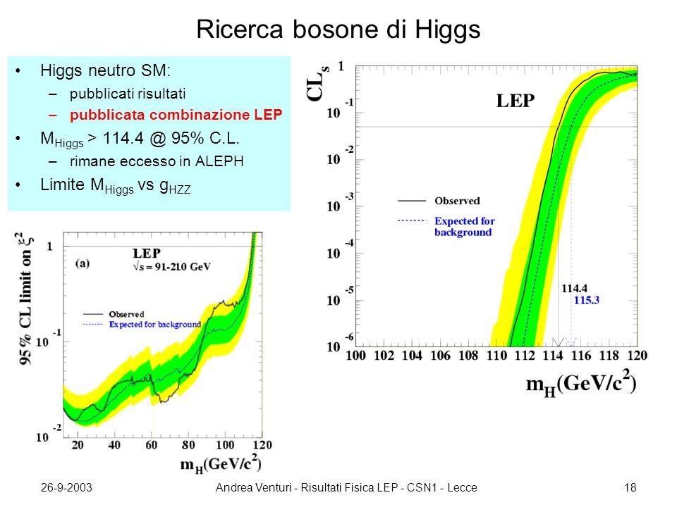 26-9-2003Andrea Venturi - Risultati Fisica LEP - CSN1 - Lecce18 Ricerca bosone di Higgs Higgs neutro SM: –pubblicati risultati –pubblicata combinazione LEP M Higgs > 114.4 @ 95% C.L.