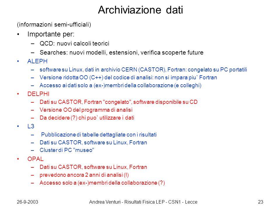 26-9-2003Andrea Venturi - Risultati Fisica LEP - CSN1 - Lecce23 Archiviazione dati (informazioni semi-ufficiali) Importante per: –QCD: nuovi calcoli teorici –Searches: nuovi modelli, estensioni, verifica scoperte future ALEPH –software su Linux, dati in archivio CERN (CASTOR), Fortran: congelato su PC portatili –Versione ridotta OO (C++) del codice di analisi: non si impara piu` Fortran –Accesso ai dati solo a (ex-)membri della collaborazione (e colleghi) DELPHI –Dati su CASTOR, Fortran congelato , software disponibile su CD –Versione OO del programma di analisi –Da decidere (?) chi puo` utilizzare i dati L3 – Pubblicazione di tabelle dettagliate con i risultati –Dati su CASTOR, software su Linux, Fortran –Cluster di PC museo OPAL –Dati su CASTOR, software su Linux, Fortran –prevedono ancora 2 anni di analisi (!) –Accesso solo a (ex-)membri della collaborazione (?)
